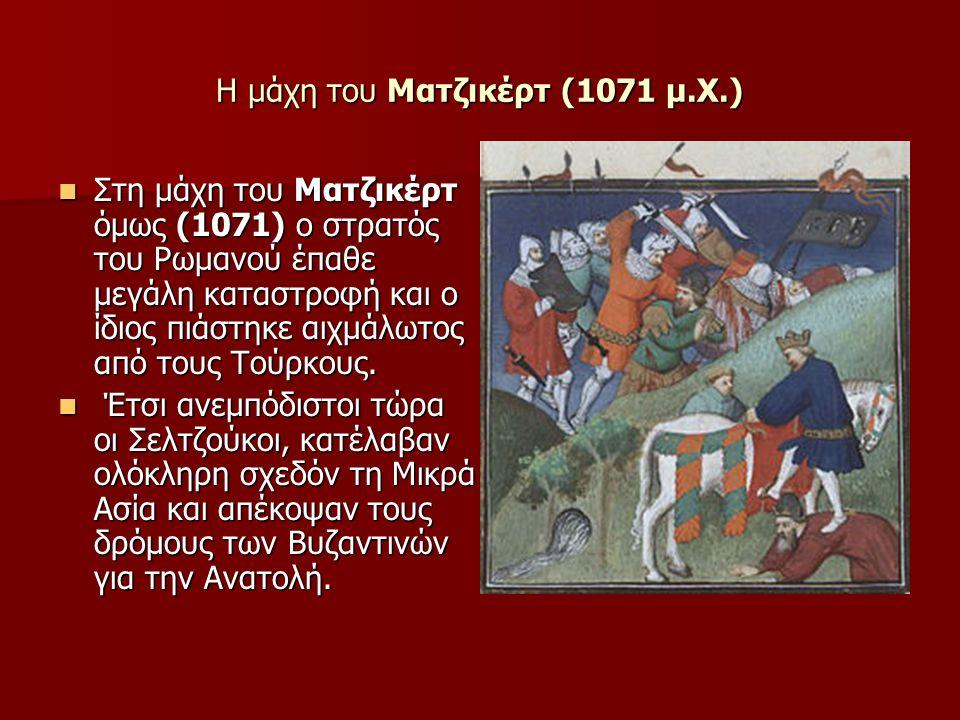 H μάχη του Ματζικέρτ (1071 μ.Χ.)  Στη μάχη του Ματζικέρτ όμως (1071) ο στρατός του Ρωμανού έπαθε μεγάλη καταστροφή και ο ίδιος πιάστηκε αιχμάλωτος από τους Τούρκους.