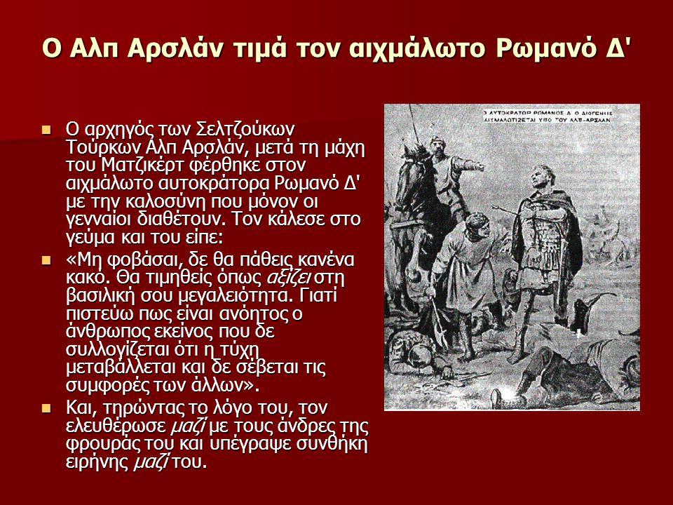 Ο Αλπ Αρσλάν τιμά τον αιχμάλωτο Ρωμανό Δ  Ο αρχηγός των Σελτζούκων Τούρκων Αλπ Αρσλάν, μετά τη μάχη του Ματζικέρτ φέρθηκε στον αιχμάλωτο αυτοκράτορα Ρωμανό Δ με την καλοσύνη που μόνον οι γενναίοι διαθέτουν.