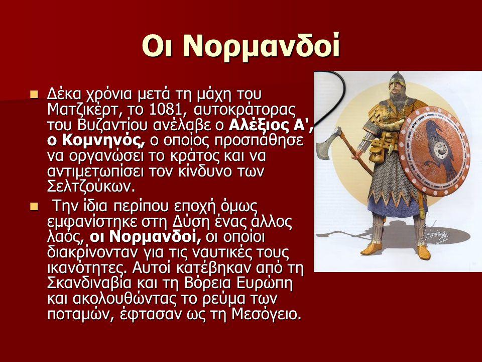 Οι Νορμανδοί  Δέκα χρόνια μετά τη μάχη του Ματζικέρτ, το 1081, αυτοκράτορας του Βυζαντίου ανέλαβε ο Αλέξιος Α , ο Κομνηνός, ο οποίος προσπάθησε να οργανώσει το κράτος και να αντιμετωπίσει τον κίνδυνο των Σελτζούκων.