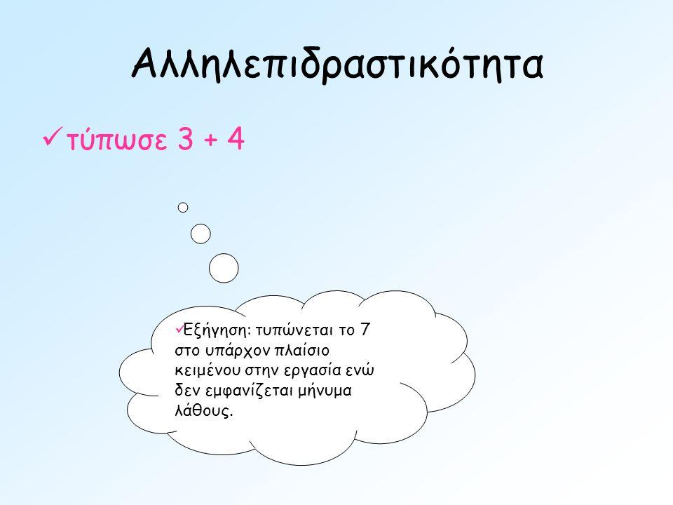 Αλληλεπιδραστικότητα  τύπωσε 3 + 4  Εξήγηση: τυπώνεται το 7 στο υπάρχον πλαίσιο κειμένου στην εργασία ενώ δεν εμφανίζεται μήνυμα λάθους.