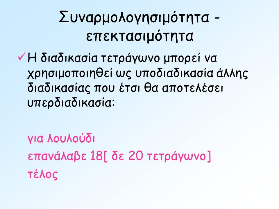 Συναρμολογησιμότητα - επεκτασιμότητα  Η διαδικασία τετράγωνο μπορεί να χρησιμοποιηθεί ως υποδιαδικασία άλλης διαδικασίας που έτσι θα αποτελέσει υπερδιαδικασία: για λουλούδι επανάλαβε 18[ δε 20 τετράγωνο] τέλος