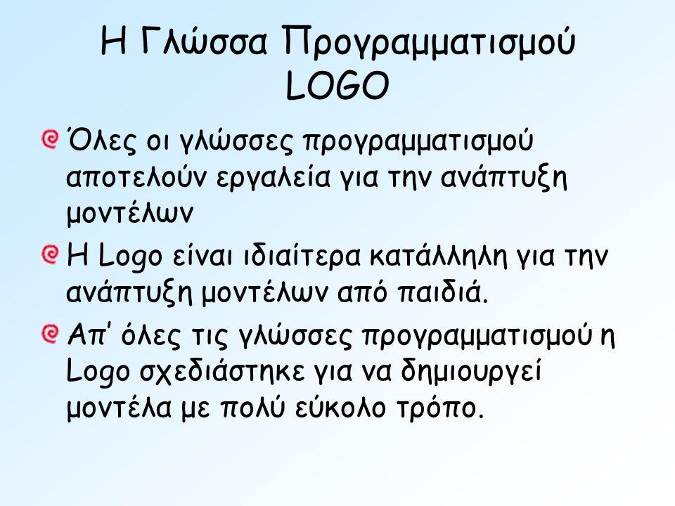 Η Γλώσσα Προγραμματισμού LOGO Όλες οι γλώσσες προγραμματισμού αποτελούν εργαλεία για την ανάπτυξη μοντέλων Η Logo είναι ιδιαίτερα κατάλληλη για την ανάπτυξη μοντέλων από παιδιά.