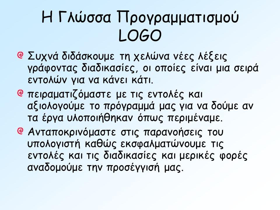 Η Γλώσσα Προγραμματισμού LOGO Συχνά διδάσκουμε τη χελώνα νέες λέξεις γράφοντας διαδικασίες, οι οποίες είναι μια σειρά εντολών για να κάνει κάτι.