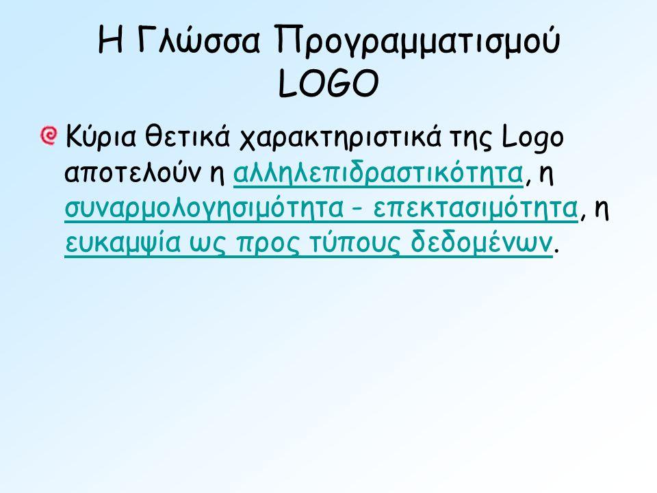 Η Γλώσσα Προγραμματισμού LOGO Κύρια θετικά χαρακτηριστικά της Logo αποτελούν η αλληλεπιδραστικότητα, η συναρμολογησιμότητα - επεκτασιμότητα, η ευκαμψία ως προς τύπους δεδομένων.αλληλεπιδραστικότητα συναρμολογησιμότητα - επεκτασιμότητα ευκαμψία ως προς τύπους δεδομένων