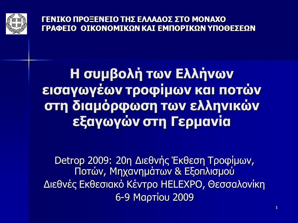 1 Η συμβολή των Ελλήνων εισαγωγέων τροφίμων και ποτών στη διαμόρφωση των ελληνικών εξαγωγών στη Γερμανία Detrop 2009: 20η Διεθνής Έκθεση Τροφίμων, Ποτών, Μηχανημάτων & Εξοπλισμού Διεθνές Εκθεσιακό Κέντρο HELEXPO, Θεσσαλονίκη 6-9 Μαρτίου 2009 ΓΕΝΙΚΟ ΠΡΟΞΕΝΕΙΟ ΤΗΣ ΕΛΛΑΔΟΣ ΣΤΟ ΜΟΝΑΧΟ ΓΡΑΦΕΙΟ ΟΙΚΟΝΟΜΙΚΩΝ ΚΑΙ ΕΜΠΟΡΙΚΩΝ ΥΠΟΘΕΣΕΩΝ