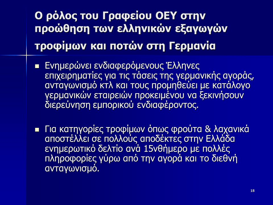 18 Ο ρόλος του Γραφείου ΟΕΥ στην προώθηση των ελληνικών εξαγωγών τροφίμων και ποτών στη Γερμανία  Ενημερώνει ενδιαφερόμενους Έλληνες επιχειρηματίες για τις τάσεις της γερμανικής αγοράς, ανταγωνισμό κτλ και τους προμηθεύει με κατάλογο γερμανικών εταιρειών προκειμένου να ξεκινήσουν διερεύνηση εμπορικού ενδιαφέροντος.