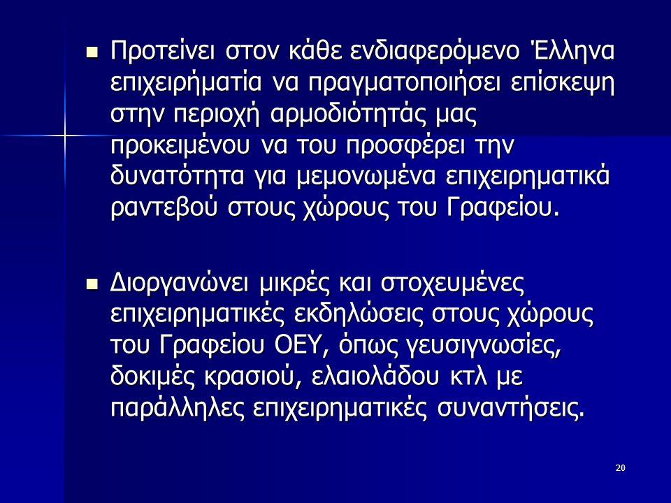 20  Προτείνει στον κάθε ενδιαφερόμενο Έλληνα επιχειρήματία να πραγματοποιήσει επίσκεψη στην περιοχή αρμοδιότητάς μας προκειμένου να του προσφέρει την δυνατότητα για μεμονωμένα επιχειρηματικά ραντεβού στους χώρους του Γραφείου.