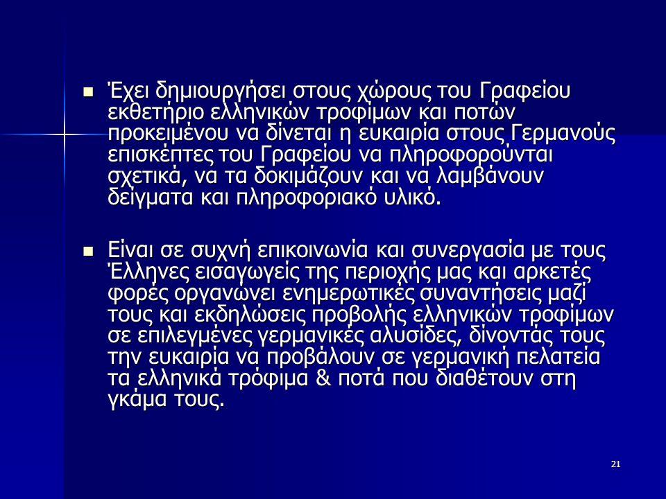 21  Έχει δημιουργήσει στους χώρους του Γραφείου εκθετήριο ελληνικών τροφίμων και ποτών προκειμένου να δίνεται η ευκαιρία στους Γερμανούς επισκέπτες του Γραφείου να πληροφορούνται σχετικά, να τα δοκιμάζουν και να λαμβάνουν δείγματα και πληροφοριακό υλικό.