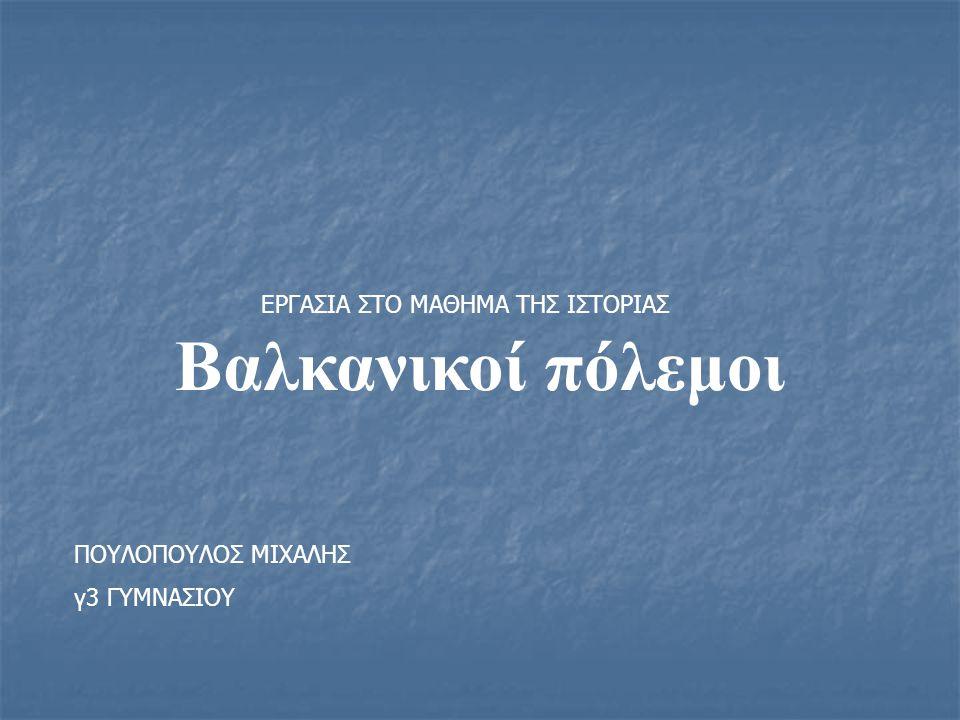 Βαλκανικοί πόλεμοι ΠΟΥΛΟΠΟΥΛΟΣ ΜΙΧΑΛΗΣ γ3 ΓΥΜΝΑΣΙΟΥ ΕΡΓΑΣΙΑ ΣΤΟ ΜΑΘΗΜΑ ΤΗΣ ΙΣΤΟΡΙΑΣ