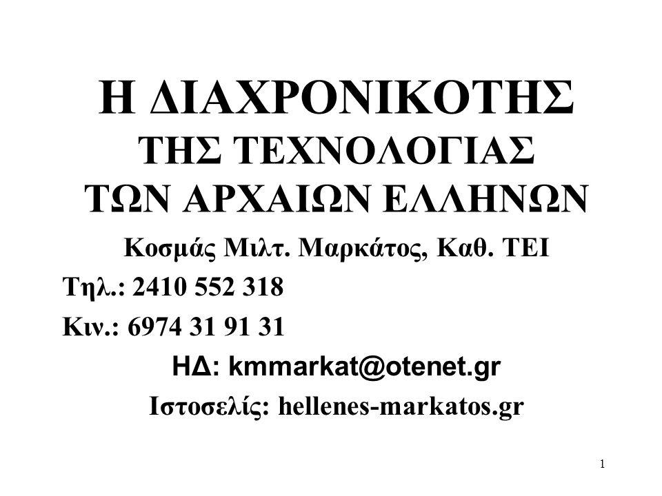 1 Η ΔΙΑΧΡΟΝΙΚΟΤΗΣ ΤΗΣ ΤΕΧΝΟΛΟΓΙΑΣ ΤΩΝ ΑΡΧΑΙΩΝ ΕΛΛΗΝΩΝ Κοσμάς Μιλτ. Μαρκάτος, Καθ. ΤΕΙ Τηλ.: 2410 552 318 Κιν.: 6974 31 91 31 ΗΔ: kmmarkat@otenet.gr Ισ