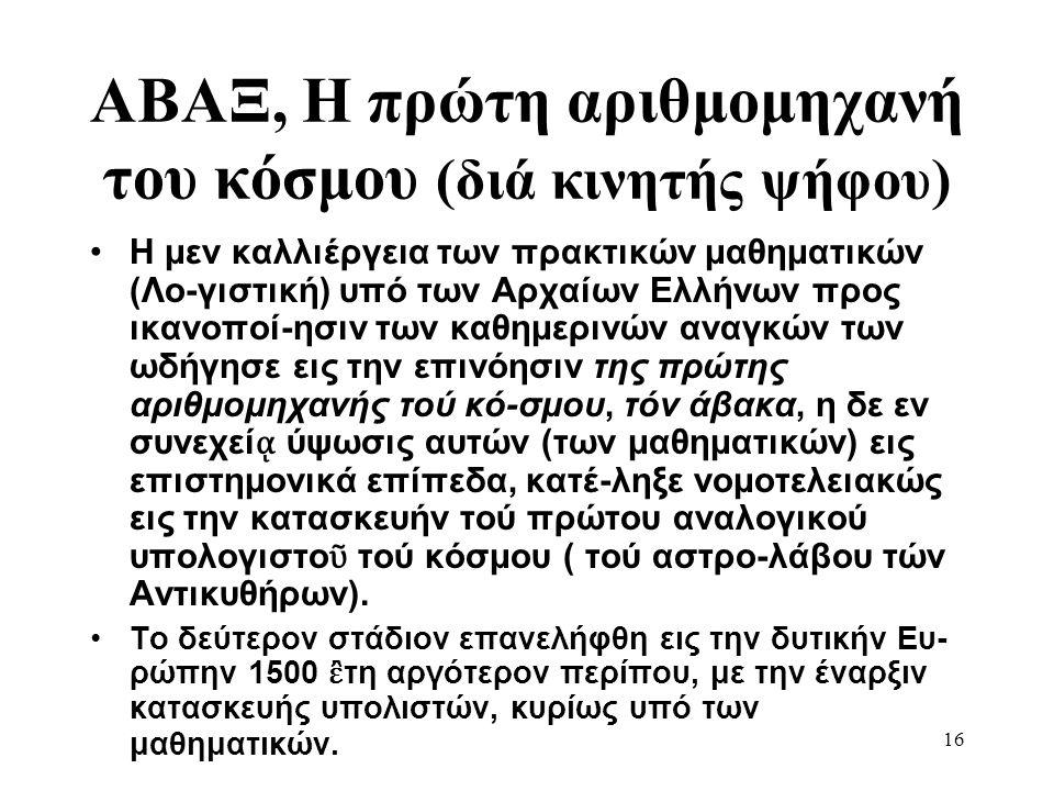 16 ΑΒΑΞ, Η πρώτη αριθμομηχανή του κόσμου (διά κινητής ψήφου) •Η μεν καλλιέργεια των πρακτικών μαθηματικών (Λο-γιστική) υπό των Αρχαίων Ελλήνων προς ικ