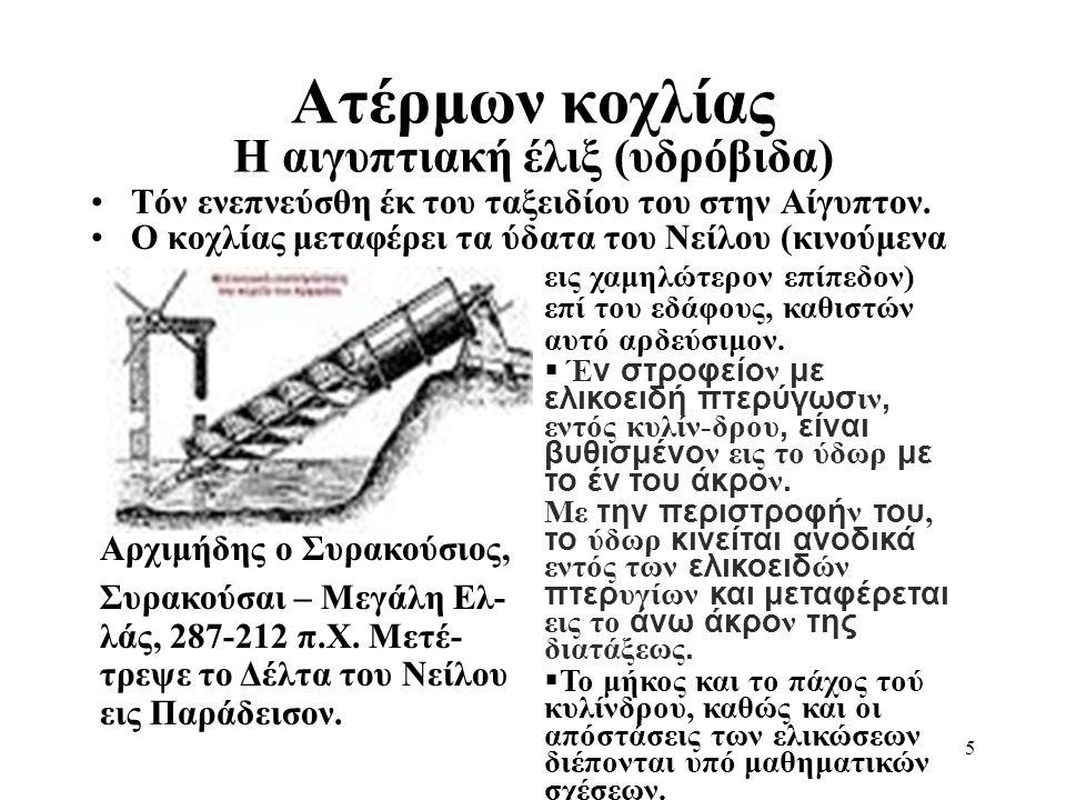 5 Ατέρμων κοχλίας Η αιγυπτιακή έλιξ (υδρόβιδα) Αρχιμήδης ο Συρακούσιος, Συρακούσαι – Μεγάλη Ελ- λάς, 287-212 π.Χ. Μετέ- τρεψε το Δέλτα του Νείλου εις
