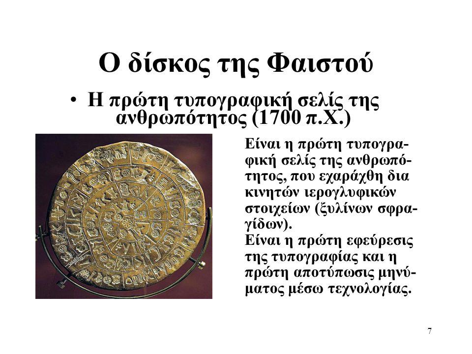 7 Ο δίσκος της Φαιστού •Η πρώτη τυπογραφική σελίς της ανθρωπότητος (1700 π.Χ.) Είναι η πρώτη τυπογρα- φική σελίς της ανθρωπό- τητος, που εχαράχθη δια