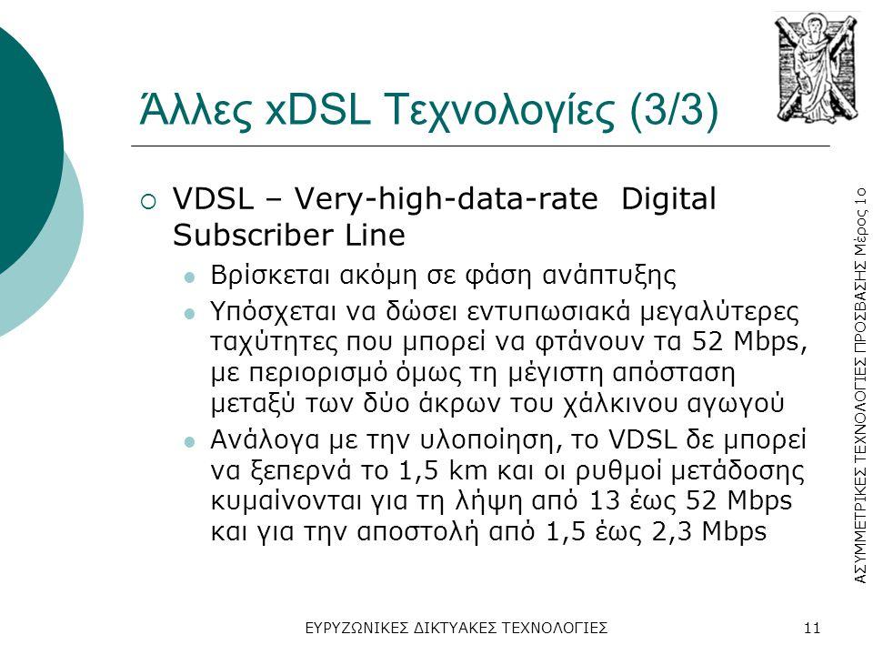 ΑΣΥΜΜΕΤΡΙΚΕΣ ΤΕΧΝΟΛΟΓΙΕΣ ΠΡΟΣΒΑΣΗΣ Μέρος 1ο ΕΥΡΥΖΩΝΙΚΕΣ ΔΙΚΤΥΑΚΕΣ ΤΕΧΝΟΛΟΓΙΕΣ11 Άλλες xDSL Τεχνολογίες (3/3)  VDSL – Very-high-data-rate Digital Subscriber Line  Βρίσκεται ακόμη σε φάση ανάπτυξης  Υπόσχεται να δώσει εντυπωσιακά μεγαλύτερες ταχύτητες που μπορεί να φτάνουν τα 52 Mbps, με περιορισμό όμως τη μέγιστη απόσταση μεταξύ των δύο άκρων του χάλκινου αγωγού  Ανάλογα με την υλοποίηση, το VDSL δε μπορεί να ξεπερνά το 1,5 km και οι ρυθμοί μετάδοσης κυμαίνονται για τη λήψη από 13 έως 52 Mbps και για την αποστολή από 1,5 έως 2,3 Mbps