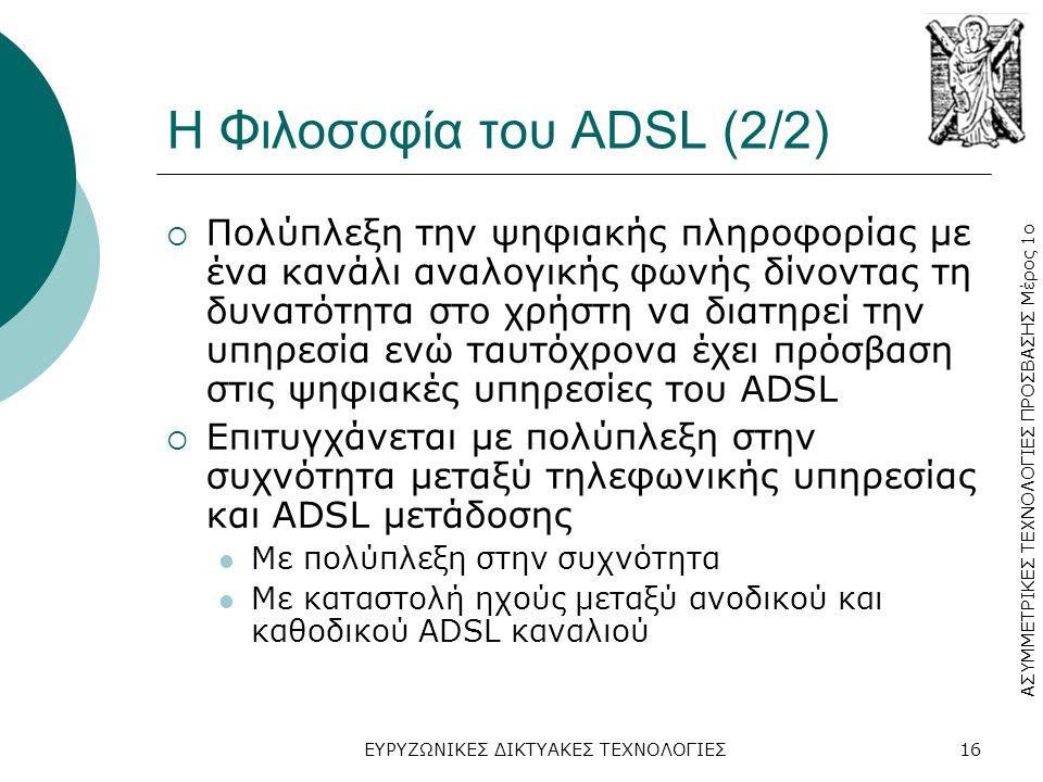 ΑΣΥΜΜΕΤΡΙΚΕΣ ΤΕΧΝΟΛΟΓΙΕΣ ΠΡΟΣΒΑΣΗΣ Μέρος 1ο ΕΥΡΥΖΩΝΙΚΕΣ ΔΙΚΤΥΑΚΕΣ ΤΕΧΝΟΛΟΓΙΕΣ16 Η Φιλοσοφία του ADSL (2/2)  Πολύπλεξη την ψηφιακής πληροφορίας με ένα κανάλι αναλογικής φωνής δίνοντας τη δυνατότητα στο χρήστη να διατηρεί την υπηρεσία ενώ ταυτόχρονα έχει πρόσβαση στις ψηφιακές υπηρεσίες του ADSL  Επιτυγχάνεται με πολύπλεξη στην συχνότητα μεταξύ τηλεφωνικής υπηρεσίας και ADSL μετάδοσης  Με πολύπλεξη στην συχνότητα  Με καταστολή ηχούς μεταξύ ανοδικού και καθοδικού ADSL καναλιού