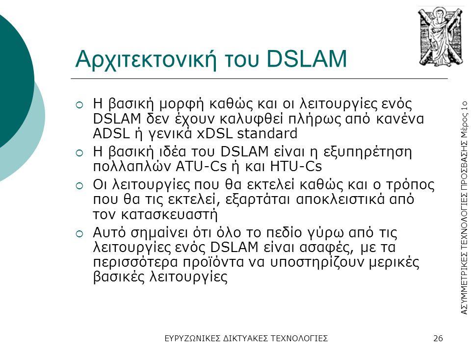 ΑΣΥΜΜΕΤΡΙΚΕΣ ΤΕΧΝΟΛΟΓΙΕΣ ΠΡΟΣΒΑΣΗΣ Μέρος 1ο ΕΥΡΥΖΩΝΙΚΕΣ ΔΙΚΤΥΑΚΕΣ ΤΕΧΝΟΛΟΓΙΕΣ26 Αρχιτεκτονική του DSLAM  Η βασική μορφή καθώς και οι λειτουργίες ενός DSLAM δεν έχουν καλυφθεί πλήρως από κανένα ADSL ή γενικά xDSL standard  Η βασική ιδέα του DSLAM είναι η εξυπηρέτηση πολλαπλών ATU-Cs ή και HTU-Cs  Οι λειτουργίες που θα εκτελεί καθώς και ο τρόπος που θα τις εκτελεί, εξαρτάται αποκλειστικά από τον κατασκευαστή  Αυτό σημαίνει ότι όλο το πεδίο γύρω από τις λειτουργίες ενός DSLAM είναι ασαφές, με τα περισσότερα προϊόντα να υποστηρίζουν μερικές βασικές λειτουργίες