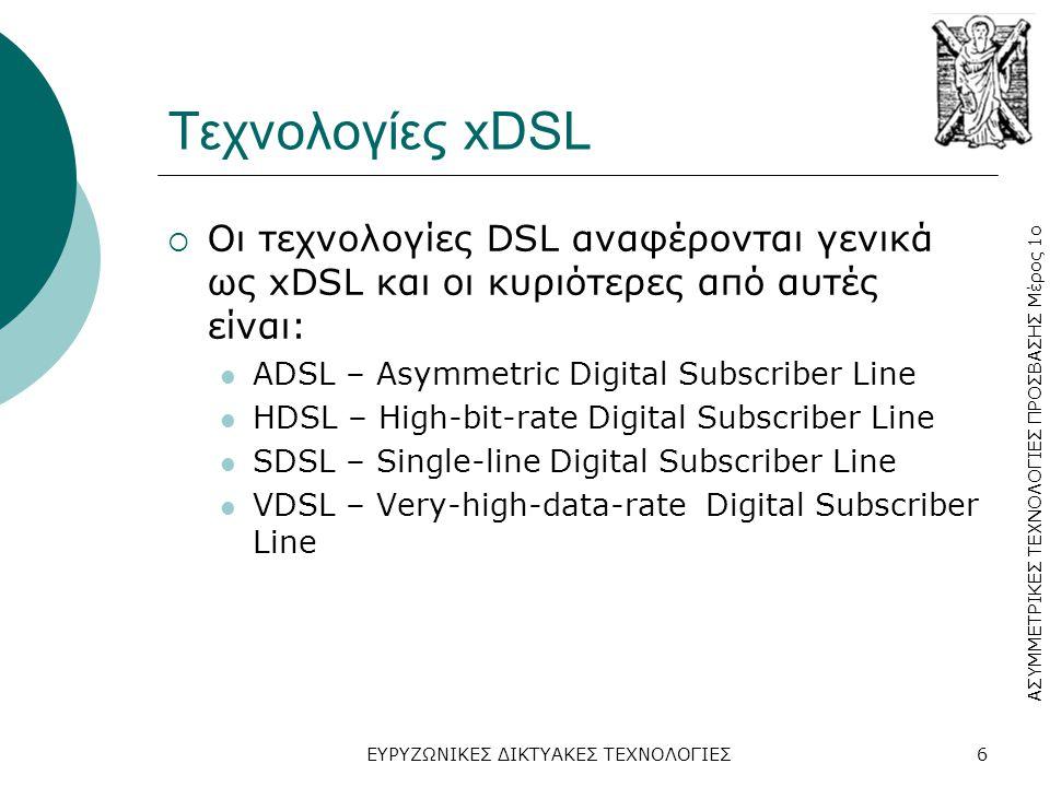 ΑΣΥΜΜΕΤΡΙΚΕΣ ΤΕΧΝΟΛΟΓΙΕΣ ΠΡΟΣΒΑΣΗΣ Μέρος 1ο ΕΥΡΥΖΩΝΙΚΕΣ ΔΙΚΤΥΑΚΕΣ ΤΕΧΝΟΛΟΓΙΕΣ6 Τεχνολογίες xDSL  Οι τεχνολογίες DSL αναφέρονται γενικά ως xDSL και οι κυριότερες από αυτές είναι:  ADSL – Αsymmetric Digital Subscriber Line  HDSL – High-bit-rate Digital Subscriber Line  SDSL – Single-line Digital Subscriber Line  VDSL – Very-high-data-rate Digital Subscriber Line