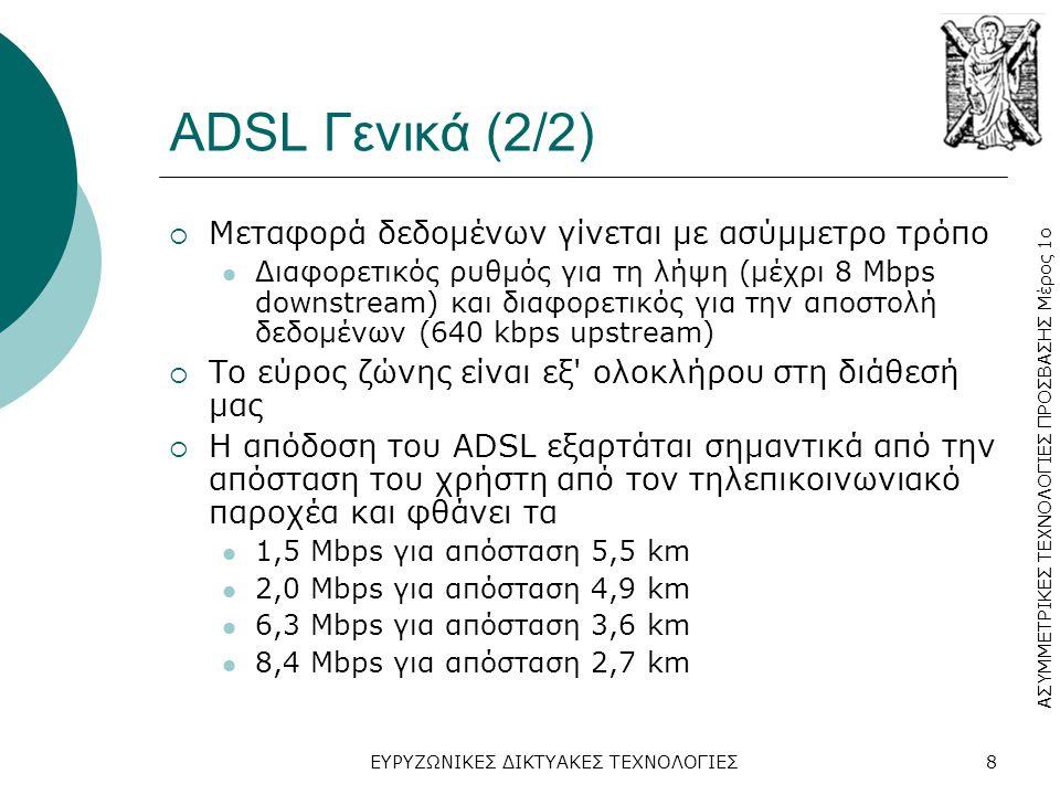 ΑΣΥΜΜΕΤΡΙΚΕΣ ΤΕΧΝΟΛΟΓΙΕΣ ΠΡΟΣΒΑΣΗΣ Μέρος 1ο ΕΥΡΥΖΩΝΙΚΕΣ ΔΙΚΤΥΑΚΕΣ ΤΕΧΝΟΛΟΓΙΕΣ8 ADSL Γενικά (2/2)  Μεταφορά δεδομένων γίνεται με ασύμμετρο τρόπο  Διαφορετικός ρυθμός για τη λήψη (μέχρι 8 Mbps downstream) και διαφορετικός για την αποστολή δεδομένων (640 kbps upstream)  Το εύρος ζώνης είναι εξ ολοκλήρου στη διάθεσή μας  Η απόδοση του ADSL εξαρτάται σημαντικά από την απόσταση του χρήστη από τον τηλεπικοινωνιακό παροχέα και φθάνει τα  1,5 Mbps για απόσταση 5,5 km  2,0 Mbps για απόσταση 4,9 km  6,3 Mbps για απόσταση 3,6 km  8,4 Mbps για απόσταση 2,7 km