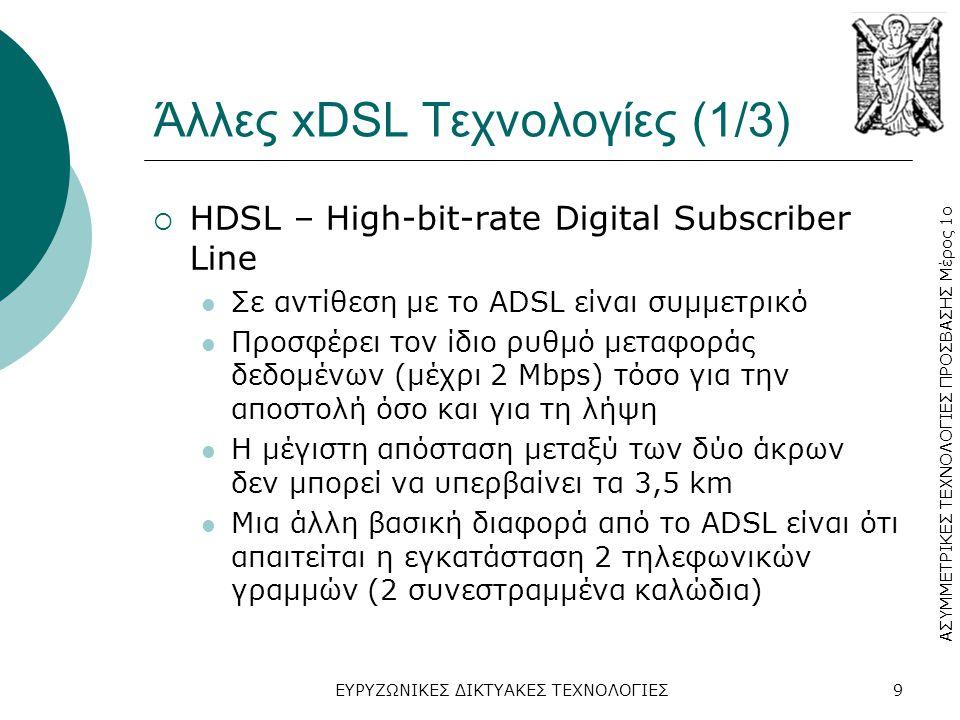 ΑΣΥΜΜΕΤΡΙΚΕΣ ΤΕΧΝΟΛΟΓΙΕΣ ΠΡΟΣΒΑΣΗΣ Μέρος 1ο ΕΥΡΥΖΩΝΙΚΕΣ ΔΙΚΤΥΑΚΕΣ ΤΕΧΝΟΛΟΓΙΕΣ9 Άλλες xDSL Τεχνολογίες (1/3)  HDSL – High-bit-rate Digital Subscriber Line  Σε αντίθεση με το ADSL είναι συμμετρικό  Προσφέρει τον ίδιο ρυθμό μεταφοράς δεδομένων (μέχρι 2 Mbps) τόσο για την αποστολή όσο και για τη λήψη  Η μέγιστη απόσταση μεταξύ των δύο άκρων δεν μπορεί να υπερβαίνει τα 3,5 km  Μια άλλη βασική διαφορά από το ADSL είναι ότι απαιτείται η εγκατάσταση 2 τηλεφωνικών γραμμών (2 συνεστραμμένα καλώδια)