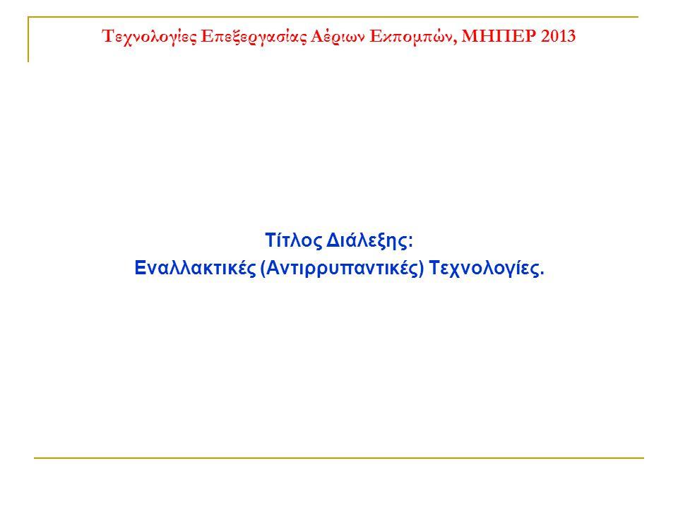 Τεχνολογίες Επεξεργασίας Αέριων Εκπομπών, ΜΗΠΕΡ 2013 Τίτλος Διάλεξης: Εναλλακτικές (Αντιρρυπαντικές) Τεχνολογίες.