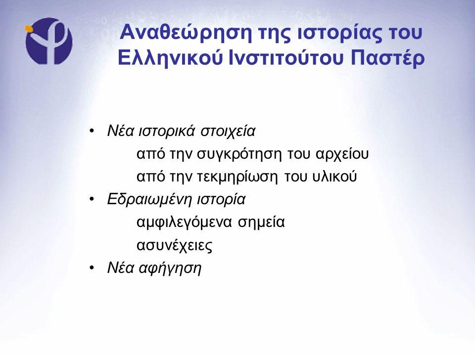 Αναθεώρηση της ιστορίας του Ελληνικού Ινστιτούτου Παστέρ •Νέα ιστορικά στοιχεία από την συγκρότηση του αρχείου από την τεκμηρίωση του υλικού •Εδραιωμέ