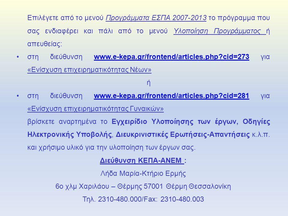 Επιλέγετε από το μενού Προγράμματα ΕΣΠΑ 2007-2013 το πρόγραμμα που σας ενδιαφέρει και πάλι από το μενού Υλοποίηση Προγράμματος ή απευθείας: •στη διεύθυνση www.e-kepa.gr/frontend/articles.php cid=273 για «Ενίσχυση επιχειρηματικότητας Νέων»www.e-kepa.gr/frontend/articles.php cid=273 ή •στη διεύθυνση www.e-kepa.gr/frontend/articles.php cid=281 για «Ενίσχυση επιχειρηματικότητας Γυναικών»www.e-kepa.gr/frontend/articles.php cid=281 βρίσκετε αναρτημένα το Εγχειρίδιο Υλοποίησης των έργων, Οδηγίες Ηλεκτρονικής Υποβολής, Διευκρινιστικές Ερωτήσεις-Απαντήσεις κ.λ.π.