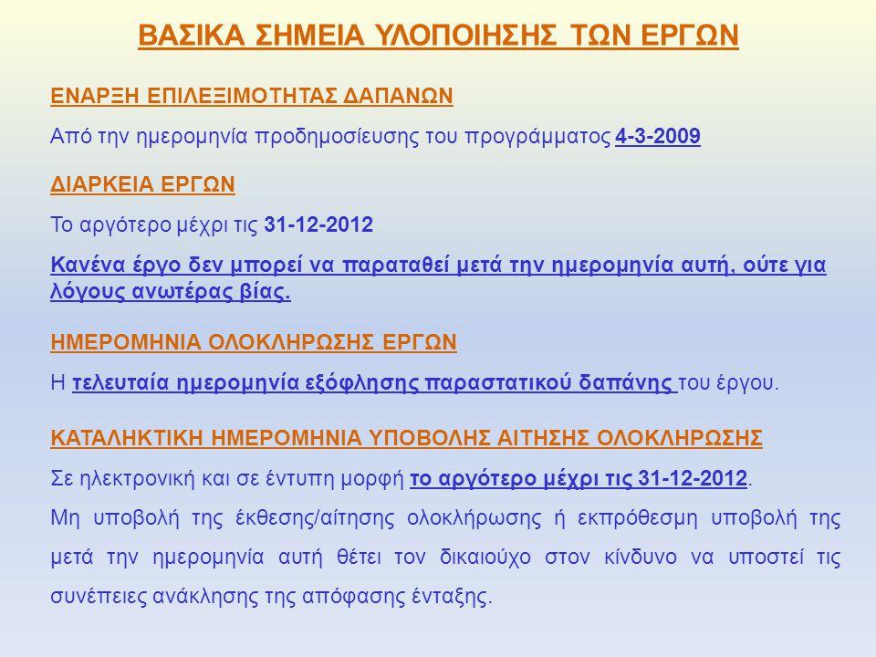 ΒΑΣΙΚΑ ΣΗΜΕΙΑ ΥΛΟΠΟΙΗΣΗΣ ΤΩΝ ΕΡΓΩΝ ΕΝΑΡΞΗ ΕΠΙΛΕΞΙΜΟΤΗΤΑΣ ΔΑΠΑΝΩΝ Από την ημερομηνία προδημοσίευσης του προγράμματος 4-3-2009 ΔΙΑΡΚΕΙΑ ΕΡΓΩΝ Το αργότερο μέχρι τις 31-12-2012 Κανένα έργο δεν μπορεί να παραταθεί μετά την ημερομηνία αυτή, ούτε για λόγους ανωτέρας βίας.