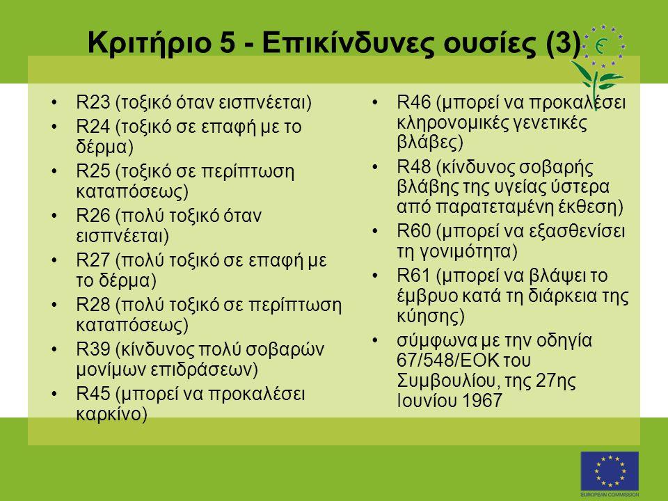 Κριτήριο 5 - Επικίνδυνες ουσίες (3) •R23 (τοξικό όταν εισπνέεται) •R24 (τοξικό σε επαφή με το δέρμα) •R25 (τοξικό σε περίπτωση καταπόσεως) •R26 (πολύ τοξικό όταν εισπνέεται) •R27 (πολύ τοξικό σε επαφή με το δέρμα) •R28 (πολύ τοξικό σε περίπτωση καταπόσεως) •R39 (κίνδυνος πολύ σοβαρών μονίμων επιδράσεων) •R45 (μπορεί να προκαλέσει καρκίνο) •R46 (μπορεί να προκαλέσει κληρονομικές γενετικές βλάβες) •R48 (κίνδυνος σοβαρής βλάβης της υγείας ύστερα από παρατεταμένη έκθεση) •R60 (μπορεί να εξασθενίσει τη γονιμότητα) •R61 (μπορεί να βλάψει το έμβρυο κατά τη διάρκεια της κύησης) •σύμφωνα με την οδηγία 67/548/EΟΚ του Συμβουλίου, της 27ης Ιουνίου 1967