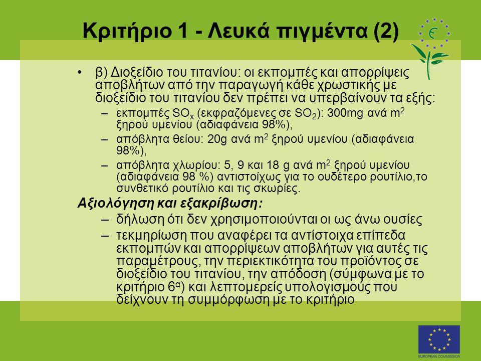 Κριτήριο 1 - Λευκά πιγμέντα (2) •β) Διοξείδιο του τιτανίου: οι εκπομπές και απορρίψεις αποβλήτων από την παραγωγή κάθε χρωστικής με διοξείδιο του τιτανίου δεν πρέπει να υπερβαίνουν τα εξής: –εκπομπές SO x (εκφραζόμενες σε SO 2 ): 300mg ανά m 2 ξηρού υμενίου (αδιαφάνεια 98%), –απόβλητα θείου: 20g ανά m 2 ξηρού υμενίου (αδιαφάνεια 98%), –απόβλητα χλωρίου: 5, 9 και 18 g ανά m 2 ξηρού υμενίου (αδιαφάνεια 98 %) αντιστοίχως για το ουδέτερο ρουτίλιο,το συνθετικό ρουτίλιο και τις σκωρίες.