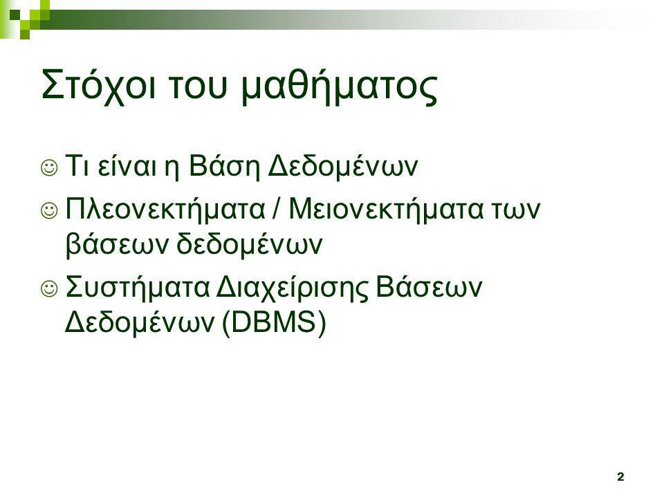2 Στόχοι του μαθήματος  Τι είναι η Βάση Δεδομένων  Πλεονεκτήματα / Μειονεκτήματα των βάσεων δεδομένων  Συστήματα Διαχείρισης Βάσεων Δεδομένων (DBMS)