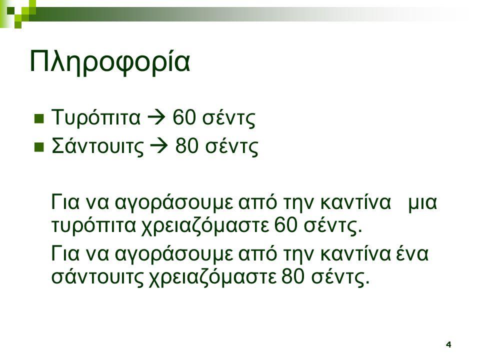 4 Πληροφορία  Τυρόπιτα  60 σέντς  Σάντουιτς  80 σέντς Για να αγοράσουμε από την καντίνα μια τυρόπιτα χρειαζόμαστε 60 σέντς. Για να αγοράσουμε από
