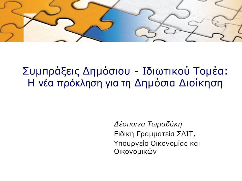 Συμπράξεις Δημόσιου - Ιδιωτικού Τομέα: Η νέα πρόκληση για τη Δημόσ ι α Διοίκηση Δέσποινα Τωμαδάκη Ειδική Γραμματεία ΣΔΙΤ, Υπουργείο Οικονομίας και Οικ