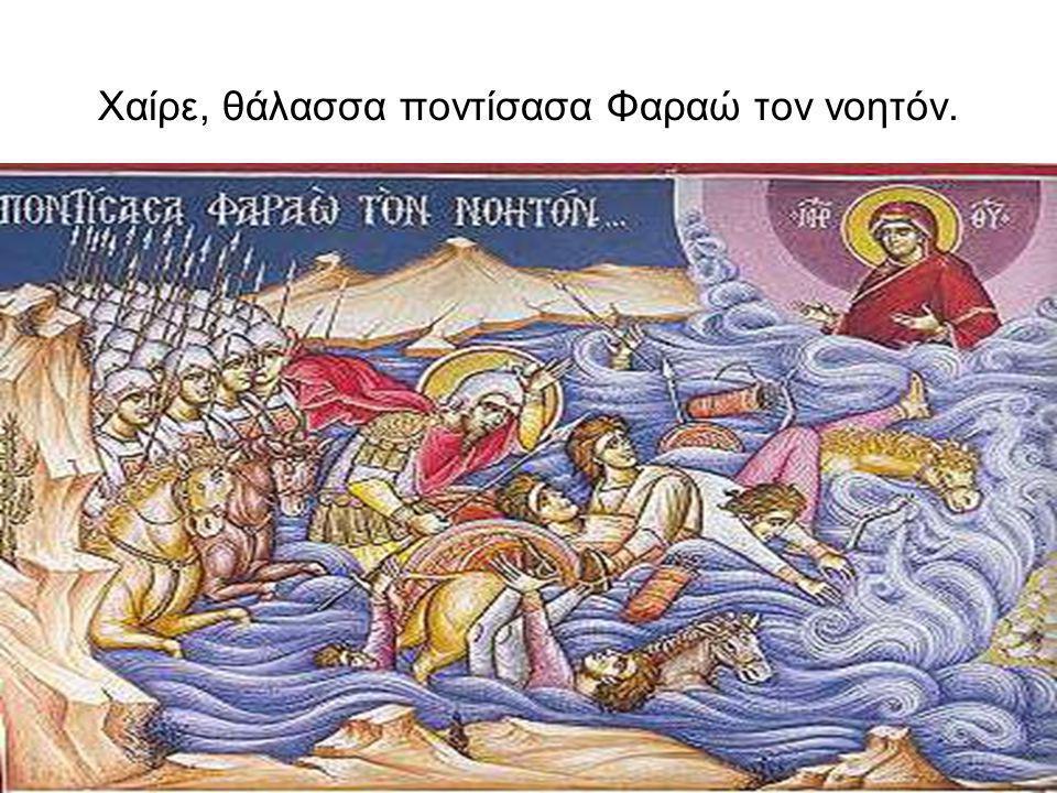 Χαίρε, θάλασσα ποντίσασα Φαραώ τον νοητόν.
