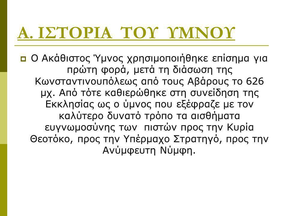 Α. ΙΣΤΟΡΙΑ ΤΟΥ ΥΜΝΟΥ  Ο Ακάθιστος Ύμνος χρησιμοποιήθηκε επίσημα για πρώτη φορά, μετά τη διάσωση της Κωνσταντινουπόλεως από τους Αβάρους το 626 μχ. Απ