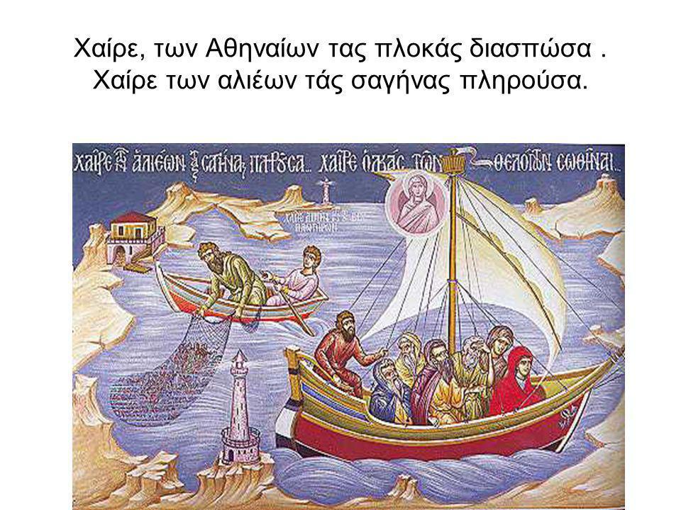 Χαίρε, των Αθηναίων τας πλοκάς διασπώσα. Χαίρε των αλιέων τάς σαγήνας πληρούσα.