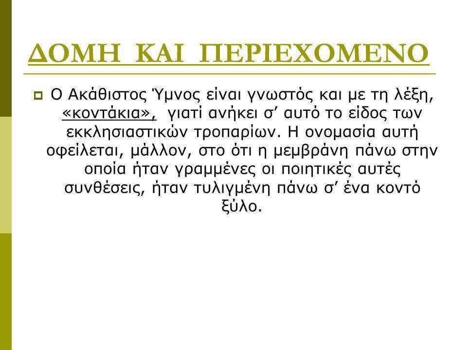 ΔΟΜΗ ΚΑΙ ΠΕΡΙΕΧΟΜΕΝΟ  Ο Ακάθιστος Ύμνος είναι γνωστός και με τη λέξη, «κοντάκια», γιατί ανήκει σ' αυτό το είδος των εκκλησιαστικών τροπαρίων. Η ονομα