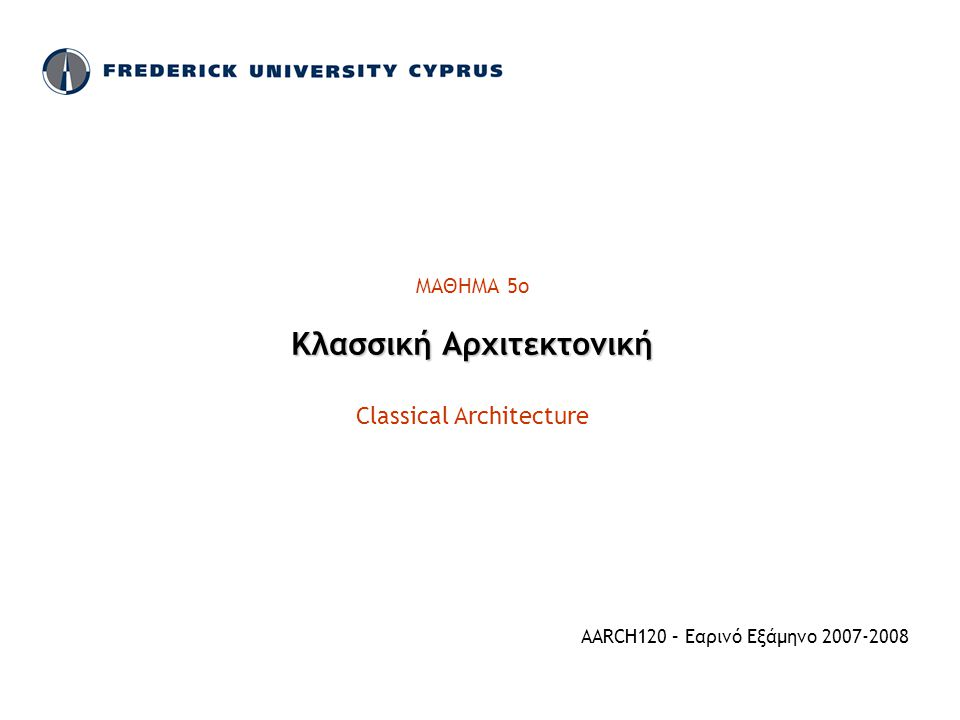 ΜΑΘΗΜΑ 5ο Κλασσική Αρχιτεκτονική Classical Architecture AARCH120 – Εαρινό Εξάμηνο 2007-2008