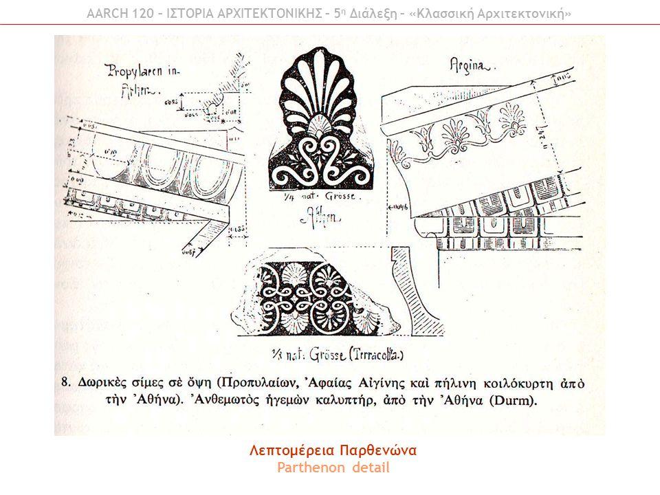 Λεπτομέρεια Παρθενώνα Parthenon detail AARCH 120 – ΙΣΤΟΡΙΑ ΑΡΧΙΤΕΚΤΟΝΙΚΗΣ – 5 η Διάλεξη – «Κλασσική Αρχιτεκτονική»