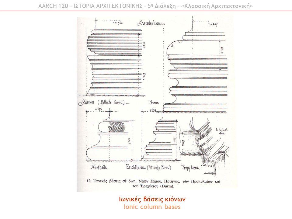 Ιωνικές βάσεις κιόνων Ionic column bases AARCH 120 – ΙΣΤΟΡΙΑ ΑΡΧΙΤΕΚΤΟΝΙΚΗΣ – 5 η Διάλεξη – «Κλασσική Αρχιτεκτονική»