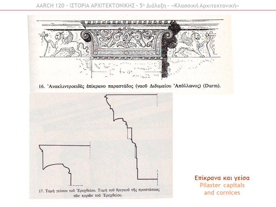 Επίκρανα και γείσα Pilaster capitals and cornices AARCH 120 – ΙΣΤΟΡΙΑ ΑΡΧΙΤΕΚΤΟΝΙΚΗΣ – 5 η Διάλεξη – «Κλασσική Αρχιτεκτονική»