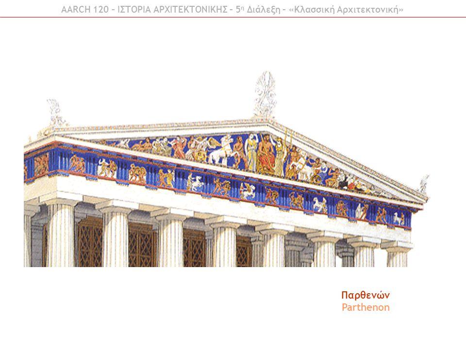 Παρθενών Parthenon AARCH 120 – ΙΣΤΟΡΙΑ ΑΡΧΙΤΕΚΤΟΝΙΚΗΣ – 5 η Διάλεξη – «Κλασσική Αρχιτεκτονική»