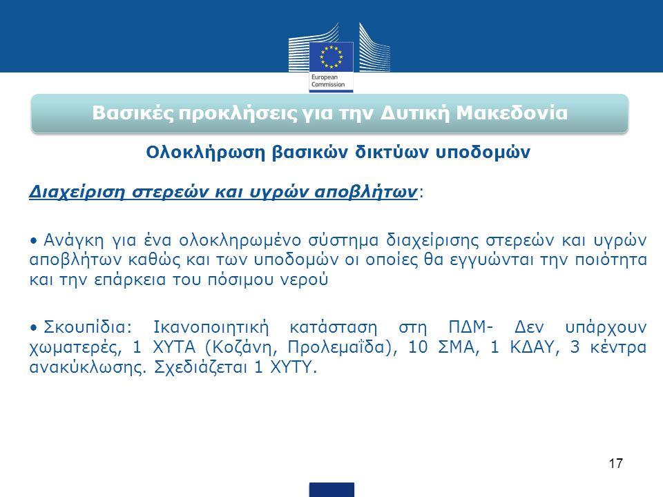 Βασικές προκλήσεις για την Δυτική Μακεδονία Ολοκλήρωση βασικών δικτύων υποδομών Διαχείριση στερεών και υγρών αποβλήτων: • Ανάγκη για ένα ολοκληρωμένο