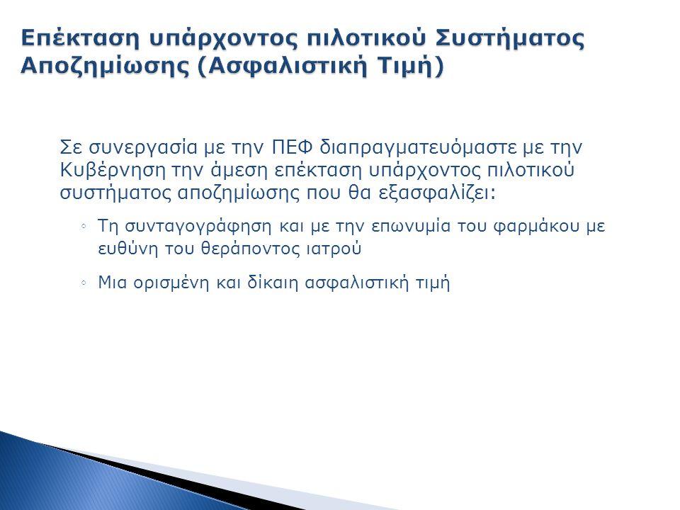 Σε συνεργασία με την ΠΕΦ διαπραγματευόμαστε με την Κυβέρνηση την άμεση επέκταση υπάρχοντος πιλοτικού συστήματος αποζημίωσης που θα εξασφαλίζει: ◦Τη συνταγογράφηση και με την επωνυμία του φαρμάκου με ευθύνη του θεράποντος ιατρού ◦Μια ορισμένη και δίκαιη ασφαλιστική τιμή