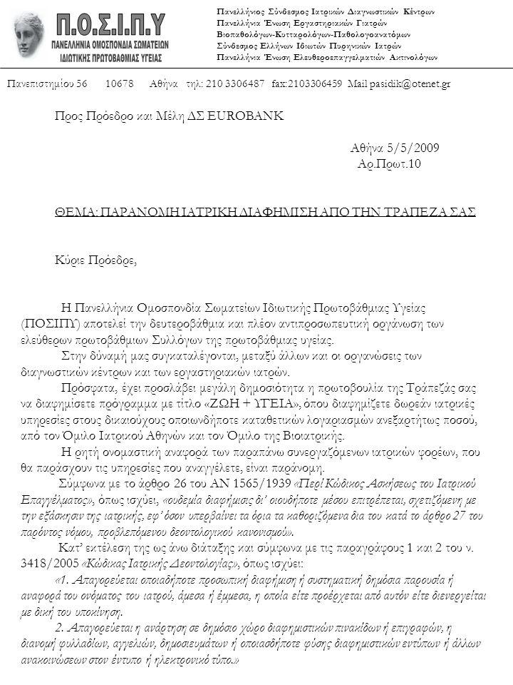 Πανελλήνιος Σύνδεσμος Ιατρικών Διαγνωστικών Κέντρων Πανελλήνια Ένωση Εργαστηριακών Γιατρών Βιοπαθολόγων-Κυτταρολόγων-Παθολογοανατόμων Σύνδεσμος Ελλήνων Ιδιωτών Πυρηνικών Ιατρών Πανελλήνια Ένωση Ελευθεροεπαγγελματιών Ακτινολόγων Πανεπιστημίου 56 10678 Αθήνα τηλ: 210 3306487 fax:2103306459 Mail pasidik@otenet.gr Προς Πρόεδρο και Μέλη ΔΣ EUROBANK Αθήνα 5/5/2009 Αρ.Πρωτ.10 ΘΕΜΑ: ΠΑΡΑΝΟΜΗ ΙΑΤΡΙΚΗ ΔΙΑΦΗΜΙΣΗ ΑΠΟ ΤΗΝ ΤΡΑΠΕΖΑ ΣΑΣ Κύριε Πρόεδρε, Η Πανελλήνια Ομοσπονδία Σωματείων Ιδιωτικής Πρωτοβάθμιας Υγείας (ΠΟΣΙΠΥ) αποτελεί την δευτεροβάθμια και πλέον αντιπροσωπευτική οργάνωση των ελεύθερων πρωτοβάθμιων Συλλόγων της πρωτοβάθμιας υγείας.