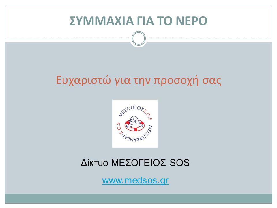 Ευχαριστώ για την προσοχή σας Δίκτυο ΜΕΣΟΓΕΙΟΣ SOS www.medsos.gr ΣΥΜΜΑΧΙΑ ΓΙΑ ΤΟ ΝΕΡΟ