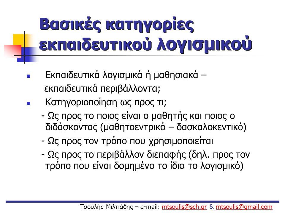 Βασικές κατηγορίες εκπαιδευτικού λ ογισμικού Με βάση το ποιος είναι ο μαθητής και ποιος ο διδάσκοντας (μαθητοεντρικό – δασκαλοκεντικό): • Λογισμικά στα οποία το πληροφορικό σύστημα λειτουργεί ως «δάσκαλος» • Λογισμικά στα οποία το πληροφορικό σύστημα λειτουργεί ως «μαθητής» • Λογισμικά στα οποία το πληροφορικό σύστημα λειτουργεί ως «συνεργάτης» του μαθητή ή ως εργαλείο μάθησης.