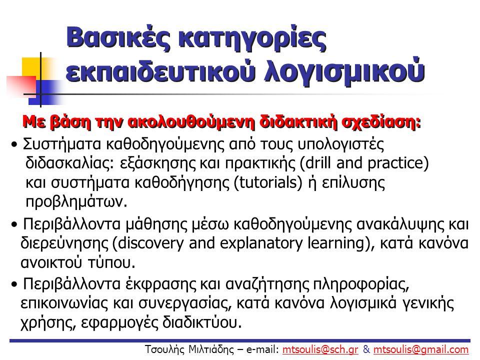  Ανοιχτά περιβάλλοντα (παραμετροποιούνται, προσαρμόζονται εύκολα από τους χρήστες ή περιβάλλοντα ευρείας χρήσης που μπορούν να χρησιμοποιηθούν στη διδασκαλία)  Κλειστά περιβάλλοντα Με βάση το περιβάλλον διεπαφής με το χρήστη: Τσουλής Μιλτιάδης – e-mail: mtsoulis@sch.gr & mtsoulis@gmail.commtsoulis@sch.grmtsoulis@gmail.com Βασικές κατηγορίες εκπαιδευτικού λογισμικού