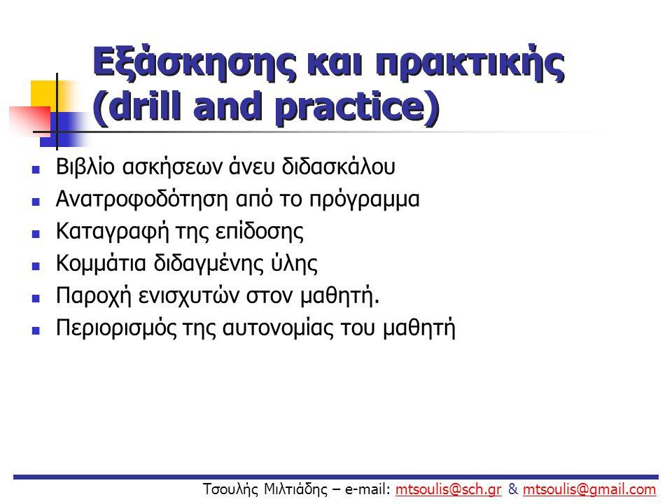 Εξάσκησης και πρακτικής (drill and practice)  Βιβλίο ασκήσεων άνευ διδασκάλου  Ανατροφοδότηση από το πρόγραμμα  Καταγραφή της επίδοσης  Κομμάτια δ