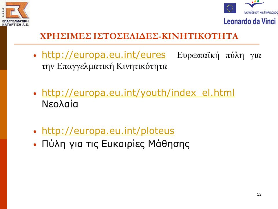 13 ΧΡΗΣΙΜΕΣ ΙΣΤΟΣΕΛΙΔΕΣ-ΚΙΝΗΤΙΚΟΤΗΤΑ • http://europa.eu.int/eures Ευρωπαϊκή πύλη για την Επαγγελματική Κινητικότητα http://europa.eu.int/eures • http://europa.eu.int/youth/index_el.html Νεολαία http://europa.eu.int/youth/index_el.html • http://europa.eu.int/ploteus http://europa.eu.int/ploteus • Πύλη για τις Ευκαιρίες Μάθησης