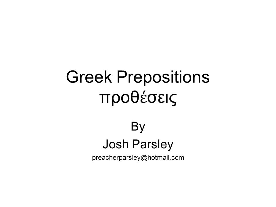 Greek Prepositions προθ έ σεις By Josh Parsley preacherparsley@hotmail.com